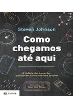 Como Chegamos Até Aqui - A História Das Inovações  Que Fizeram A Vida Moderna Possível - Johnson,Steven Johnson,Steven | Tagrny.org