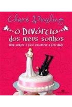 O Divórcio Dos Meus Sonhos - Nem Sempre É Fácil Encontrar a Felicidade - Dowling,Clare   Hoshan.org