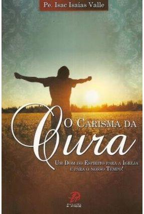 O Carisma da Cura - Um Dom do Espírito Para a Igreja e Para o Nosso Tempo! - Valle,Pe. Isac Isaías | Tagrny.org