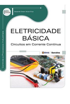 Eletricidade Básica Circuitos Em Corrente Contínua - Série Eixos - Controle e Processos Industriais - Cruz,Eduardo Cesar Alves | Hoshan.org