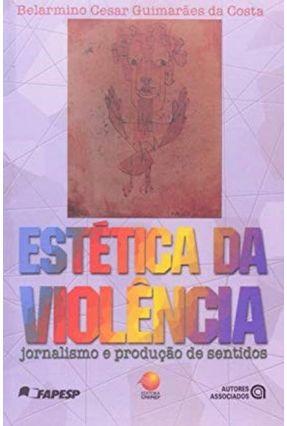 Estética da Violência - Jornalismo e Produção de Sentidos - Costa,Belarmino Cesar Guimarães da | Tagrny.org