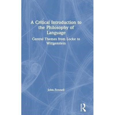 A Critical Introduction To The Philosophy Of Language - Central Themes From Locke To Wittgenstein