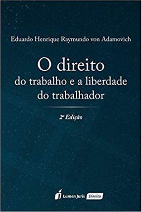 O Direito do Trabalho e A Liberdade do Trabalhador - 2ª Ed. 2017 - Adamovich,Eduardo Henrique Raymundo Von   Hoshan.org
