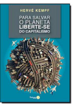 Para Salvar o Planeta Liberte-se do Capitalismo - Kempf,Hervé   Tagrny.org