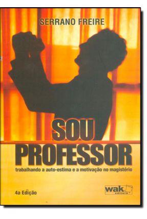 Sou Professor - Trabalhando a Autoestima e a Motivação No Magistério - Freire,José Carlos Serrano pdf epub