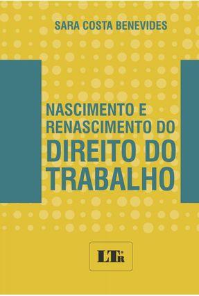 Nascimento e Renascimento do Direito do Trabalho - Benevides,Sara Costa | Tagrny.org