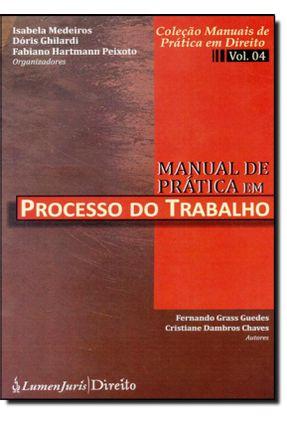 Manual de Prática Em Processo do Trabalho - Vol. 4 - Col. Manuais de Prática Em Direito - Guedes,Fernando Grass Chaves,Cristiane Dambros   Hoshan.org