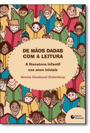De Mãos Dadas Com A Leitura - A Literatura Infantil Nos Anos Iniciais - Eichenberg ,Renata Cavalcanti   Tagrny.org