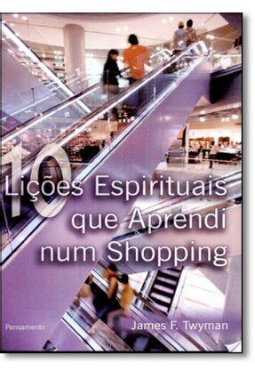 10 Lições Espirituais Que Aprendi Num Shopping - Twyman,James F.   Hoshan.org