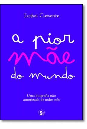 A Pior Mãe do Mundo - Uma Biografia Não Autorizada de Todos Nós - Clemente,Isabel | Tagrny.org