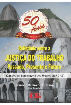 Refletindo Sobre A Justiça do Trabalho - Passado, Presente e Futuro - Medeiros,Benizete Ramos de | Nisrs.org