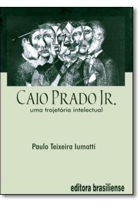 Caio Prado Junior - Uma Trajetória Intelectual - Iumatti,Paulo Teixeira pdf epub