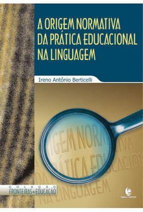 A Origem Normativa da Prática Educacional na Linguagem - Col. Fronteiras da Educação - Berticelli,Ireno Antônio   Hoshan.org