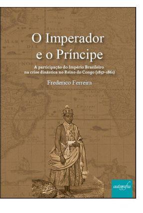O Imperador e o Príncipe - Ferreira,Frederico   Hoshan.org