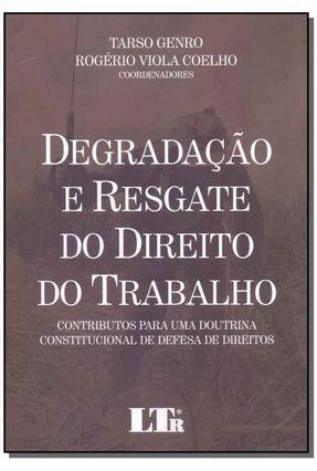 Degradação e Resgate do Direito do Trabalho - Contributos Para Uma Doutrina Constitucional De Defesa De Direitos - Genro,Tarso Viola Coelho,Rogério   Tagrny.org