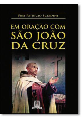 Em Oração com São João da Cruz - Sciadini,Frei Patricio   Nisrs.org