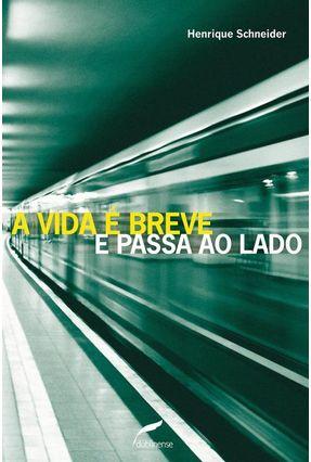 A Vida É Breve E Passa Ao Lado - Schneider,Henrique pdf epub