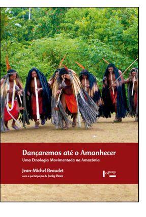 Dançaremos Até O Amanhecer Uma Etnologia Movimentada Na Amazônia - Jean-Michel Beaudet   Nisrs.org