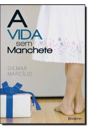 A Vida Sem Manchete - Marcilio,Gilmar | Tagrny.org