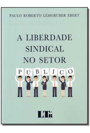 A Liberdade Sindical No Setor Público - Ebert,Paulo Roberto Lemgruber | Tagrny.org