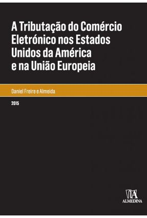 A Tributação do Comércio Eletrónico Nos Estados Unidos da América e na União Europeia - Col.Monografias - Almeida,Daniel Freire e | Tagrny.org