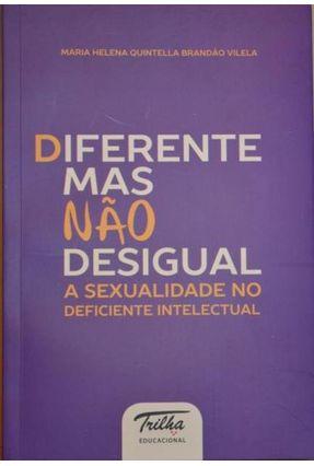 Diferente Mas Não Desigual - A Sexualidade No Deficiente Intelectual - Vilela,Maria H.Q. Brandão | Tagrny.org