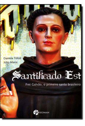 Santificado Est - Frei Galvão, o Primeiro Santo Brasileiro - Tófoli,Daniela Maria,Júlio pdf epub