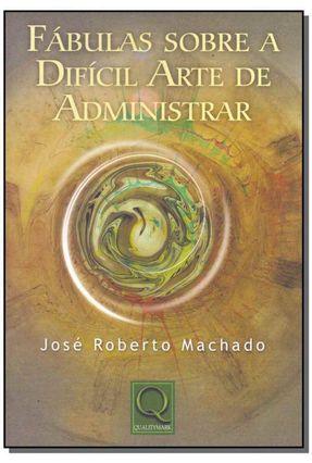 Fábulas Sobre a Difícil Arte de Administrar - Machado,José Roberto | Nisrs.org
