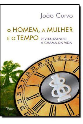 O Homem, A Mulher e o Tempo - Revitalizando A Chama da Vida - Curvo,João pdf epub