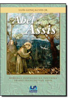 Abel Em Assis - Romance Inspirado na Doutrina de São Francisco de Assis - Gonçalves Jr,Luís | Nisrs.org