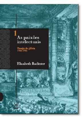 As Paixões Intelectuais - Vol. 1 - Desejo De Glória ( 1735 -1751 ) - Badinter,Elisabeth   Hoshan.org