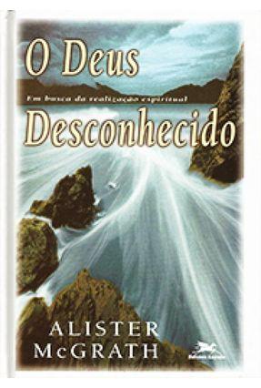O Deus Desconhecido - Mcgranth,Alister E. | Tagrny.org