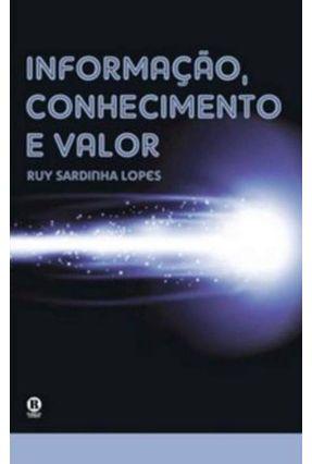 Informação , Conhecimento e Valor - Lopes,Ruy Sardinha | Nisrs.org
