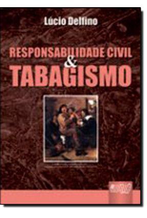 Responsabilidade Civil & Tabagismo - Prefácio De Donaldo Armelin - Encadernação Especial - Delfino,Lúcio | Hoshan.org