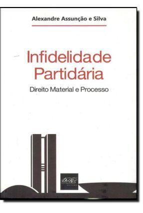 Infidelidade Partidária - Direito Material e Processo - Assunção e Silva,Alexandre | Hoshan.org