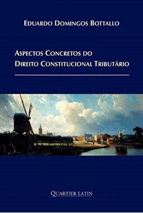 Aspectos Concretos do Direito Constitucional Tributário - Bottallo,Eduardo Domingos | Tagrny.org