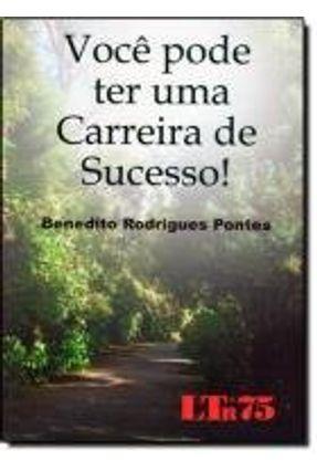 Você Pode Ter Uma Carreira de Sucesso! - Pontes,Benedito Rodrigues   Tagrny.org