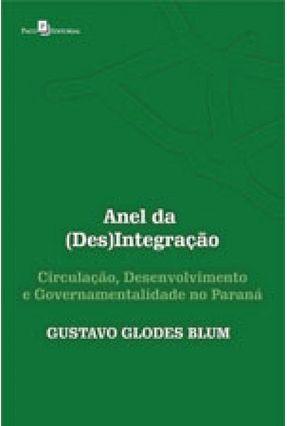 Anel Da (Des)Integração - Circulação, Desenvolvimento E Governamentalidade No Paraná - Blum,Gustavo Glodes pdf epub