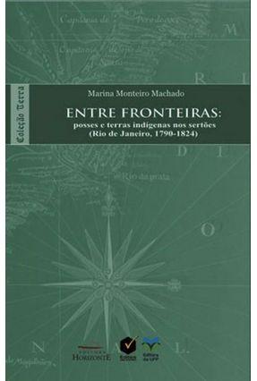 Entre Fronteiras - Posses e Terras Indígenas Nos Sertões - Rio de Janeiro, 1790-1824 - Col. Terra - Monteiro Machado ,Marina | Hoshan.org