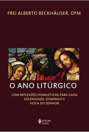 O Ano Litúrgico - Com Reflexões Homiléticas Para Cada Solenidade, Domingo e Festa do Senhor - Beckhäuser,Frei Alberto | Hoshan.org