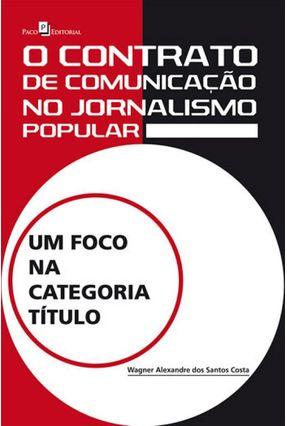 O Contrato de Comunicação No Jornalismo Popular - Um Foco na Categoria Título - Costa,Wagner Alexandre Dos Santos   Hoshan.org