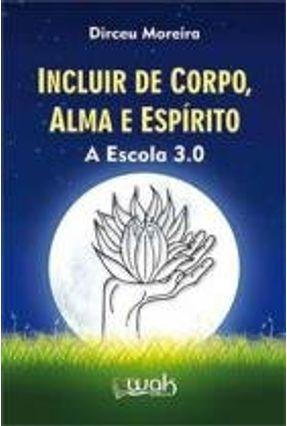 Incluir de Corpo, Alma e Espírito - A Escola 3.0 - Moreira,Dirceu pdf epub