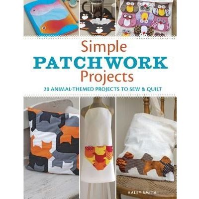 Simple Patchwork Projects - 20 Animal-Themed Projects To Sew & Quilt