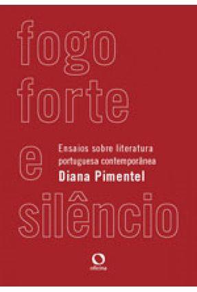 Fogo Forte E Silêncio - Ensaios Sobre Literatura Portuguesa Contemporânea - Pimentel,Diana   Hoshan.org