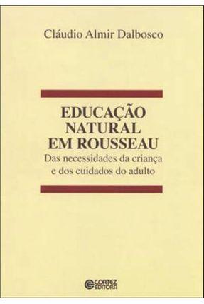 Educação Natural Em Rousseau - Das Necessidades da Criança e Dos Cuidados do Adulto - Dalbosco,Claudio Almir | Hoshan.org