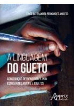 A Linguagem do Gueto - Construção de Identidades Por Estudantes Jovens e Adultos - Aniceto,Érica Alessandra Fernandes | Tagrny.org