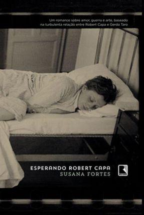 Esperando Robert Capa - Um Romance Sobre Amor, Guerra e Arte, ... - FORTES ,SUSANA | Tagrny.org