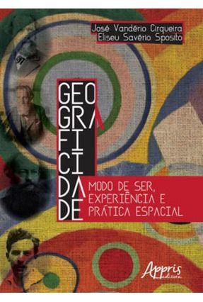 Geograficidade: Modo De Ser, Experiência E Prática Espacial - Cirqueira,José Vanderio Sposito,Eliseu Savério   Tagrny.org