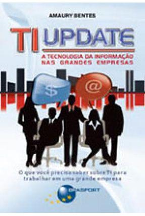 Ti Update - A Tecnologia da Informação nas Grandes Empresas - Bentes,Amaury   Hoshan.org