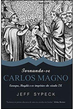 Tornando-se Carlos Magno - Europa, Bagdá e Os Impérios do Século IX - Sypeck,Jeff | Hoshan.org